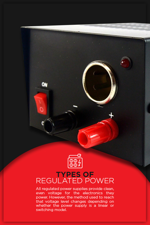 Types of Regulated Power: All regulated power supplies provide clean, even voltage for the electronics they power. However, the method used to reach that voltage level changes depending on whether the power supply is a linear or switching model.